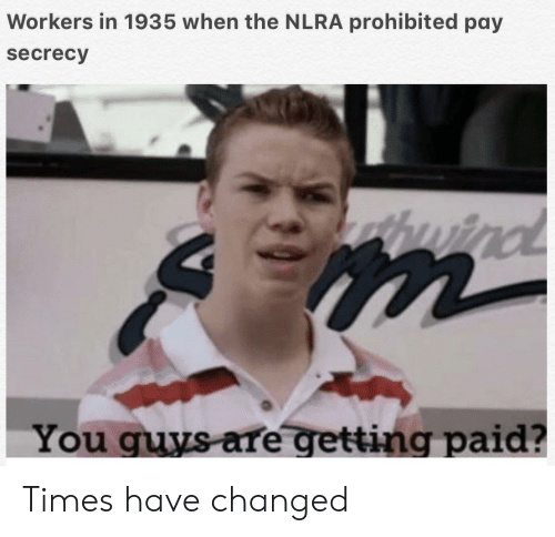 History, Secrecy, and You: Workers in 1935 when the NLRA prohibited pay  secrecy  huind  You guys are getting paid? Times have changed