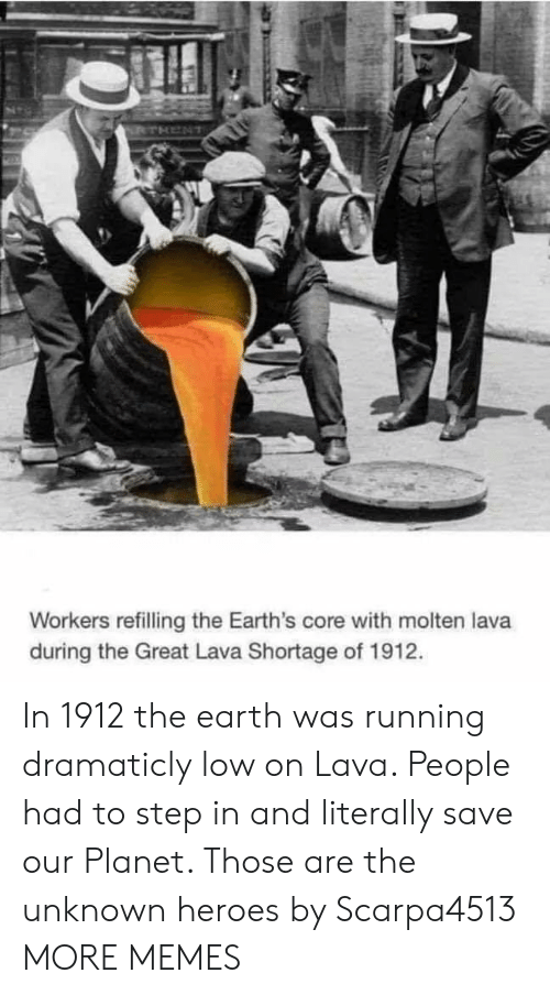 Dank, Memes, and Target: Workers refilling the Earth's core with molten lava  during the Great Lava Shortage of 1912. In 1912 the earth was running dramaticly low on Lava. People had to step in and literally save our Planet. Those are the unknown heroes by Scarpa4513 MORE MEMES