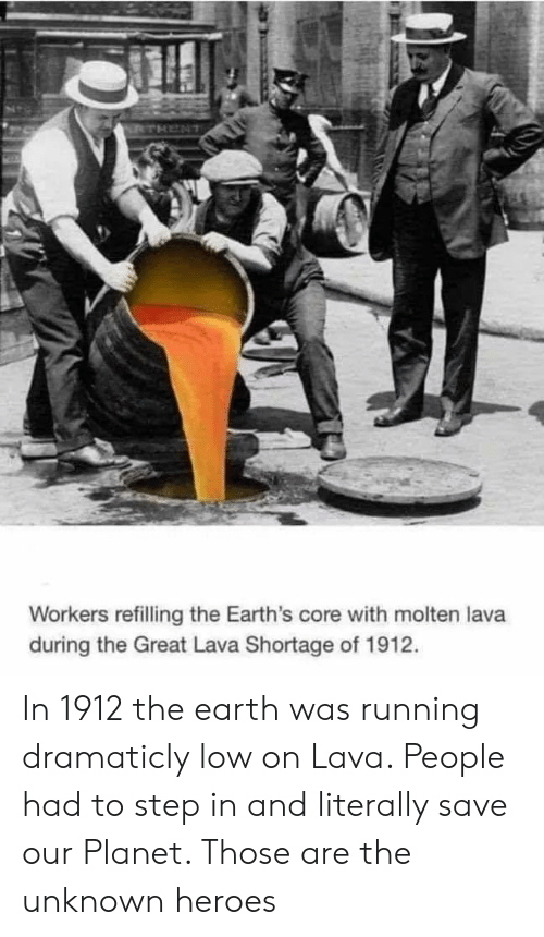 Earth, Heroes, and Running: Workers refilling the Earth's core with molten lava  during the Great Lava Shortage of 1912. In 1912 the earth was running dramaticly low on Lava. People had to step in and literally save our Planet. Those are the unknown heroes