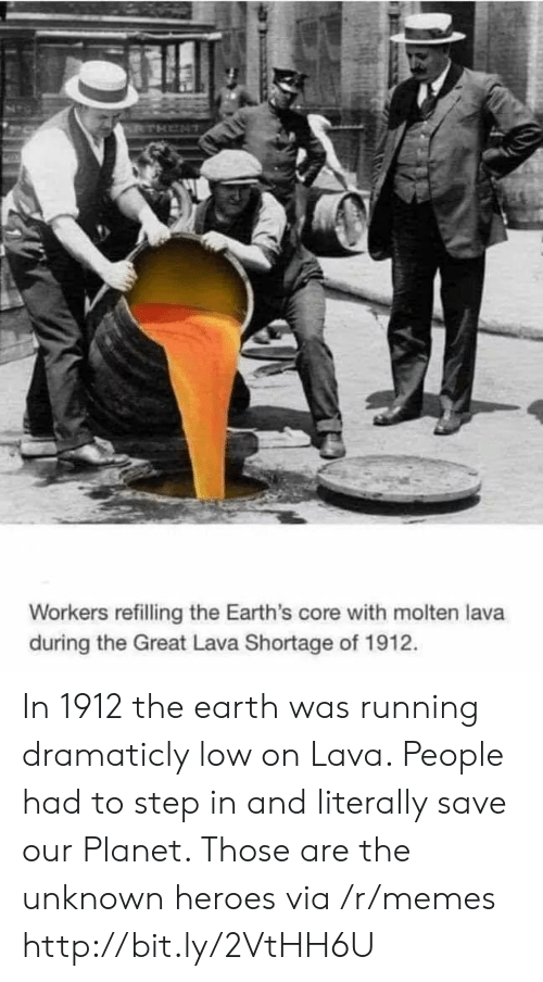 Memes, Earth, and Heroes: Workers refilling the Earth's core with molten lava  during the Great Lava Shortage of 1912. In 1912 the earth was running dramaticly low on Lava. People had to step in and literally save our Planet. Those are the unknown heroes via /r/memes http://bit.ly/2VtHH6U