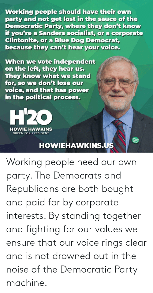 corporate: Working people need our own party. The Democrats and Republicans are both bought and paid for by corporate interests. By standing together and fighting for our values we ensure that our voice rings clear and is not drowned out in the noise of the Democratic Party machine.