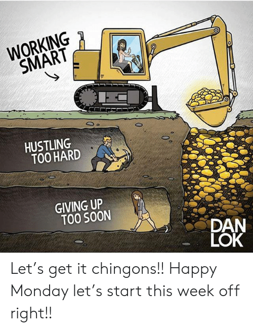 Memes, Soon..., and Happy: WORKING  SMART  HUSTLING  TOO HARD  GIVING UP  TOO SOON  DAN  LOK Let's get it chingons!! Happy Monday let's start this week off right!!