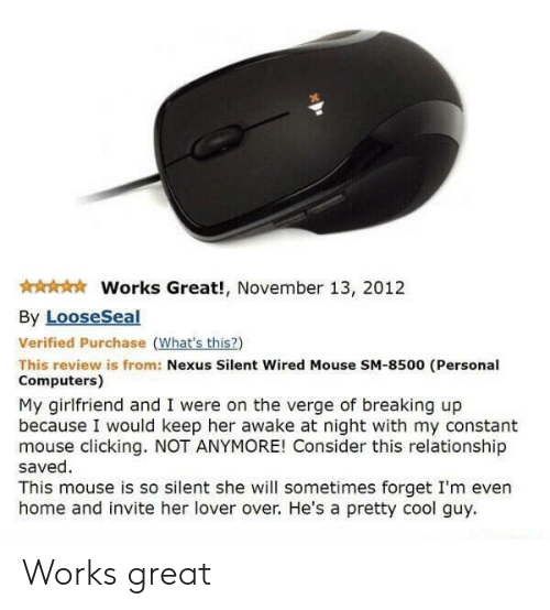 Computers: Works Great!, November 13, 2012  By LooseSeal  Verified Purchase (What's this?)  This review is from: Nexus Silent Wired Mouse SM-8500 (Personal  Computers)  My girlfriend and I were on the verge of breaking up  because I would keep her awake at night with my constant  mouse clicking. NOT ANYMORE! Consider this relationship  saved  This mouse is so silent she will sometimes forget I'm even  home and invite her lover over. He's a pretty cool guy Works great