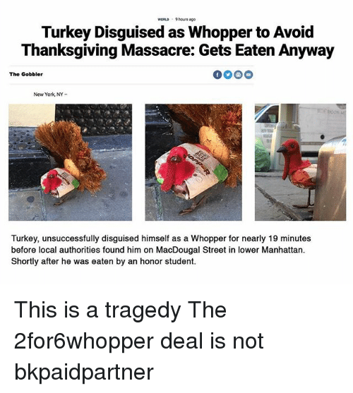 whopper: WORLD 9 hours ago  Turkey Disguised as Whopper to Avoid  Thanksgiving Massacre: Gets Eaten Anyway  The Gobbler  New York, NY-  Turkey, unsuccessfully disguised himself as a Whopper for nearly 19 minutes  before local authorities found him on MacDougal Street in lower Manhattan  Shortly after he was eaten by an honor student. This is a tragedy The 2for6whopper deal is not bkpaidpartner