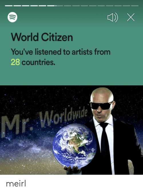 World, MeIRL, and Citizen: World Citizen  You've listened to artists from  28 countries.  Mr. Worldwide meirl