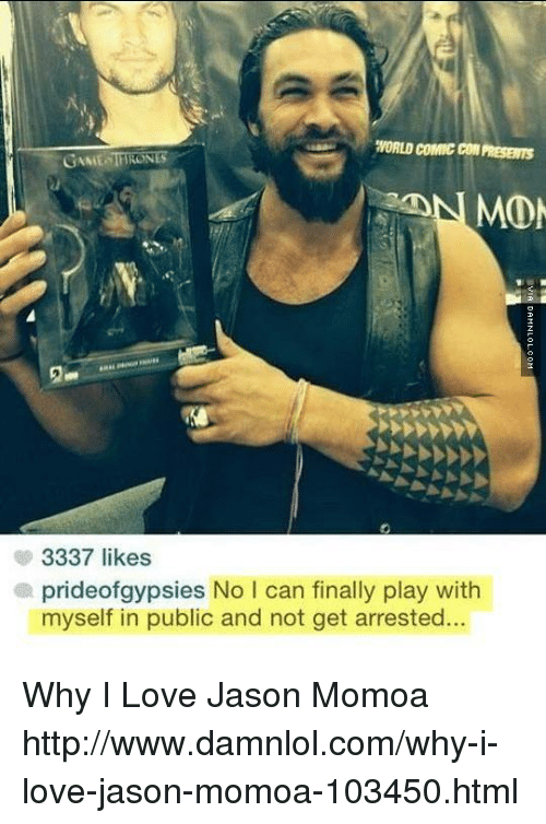 damnlol: WORLD COMIC COM  PRESEms  GAME THRO  MOM  3337 likes  a prideof gypsies No l can finally play with  myself in public and not get arrested. Why I Love Jason Momoa http://www.damnlol.com/why-i-love-jason-momoa-103450.html
