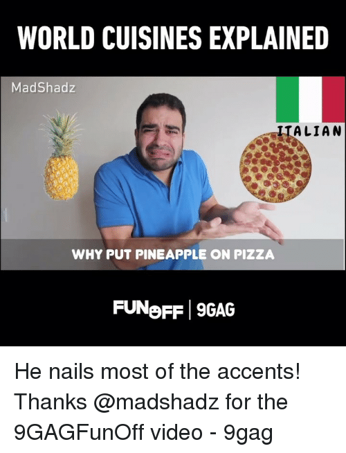 9gag, Memes, and Pizza: WORLD CUISINES EXPLAINED  MadShadz  IIALIAN  WHY PUT PINEAPPLE ON PIZZA  FUNoFF 9GAG He nails most of the accents! Thanks @madshadz for the 9GAGFunOff video - 9gag