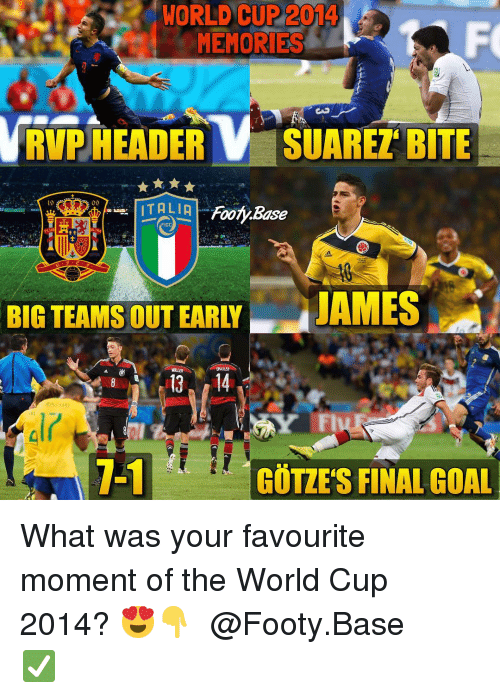 Memes, World Cup, and Goal: WORLD CUP 2014  MEMORIES  RVP HEADERV SUAREZ BITE  19  09  FIGC  PLuS  BIG TEAMS OUT EARLY  JAMES  1-1  GÖTZES FINAL GOAL What was your favourite moment of the World Cup 2014? 😍👇 𝙁𝙤𝙡𝙡𝙤𝙬 @Footy.Base ✅