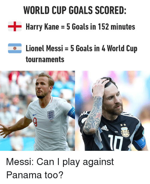 kane: WORLD CUP GOALS SCORED:  Harry Kane - 5 Goals in 152 minutes  Lionel Messi 5 Goals in 4 World Cup  tournaments Messi: Can I play against Panama too?