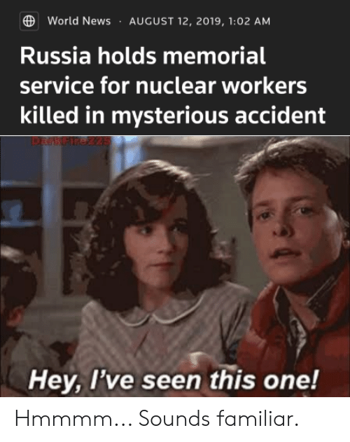 News, History, and Russia: World News  AUGUST 12, 2019, 1:02 AM  Russia holds memorial  service for nuclear workers  killed in mysterious accident  DarkArezz5  Hey, I've seen this one! Hmmmm... Sounds familiar.