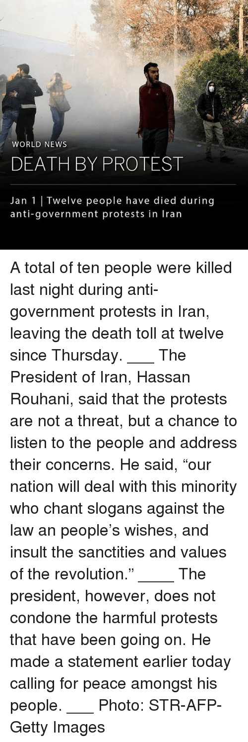 """Memes, News, and Protest: WORLD NEWS  DEATH BY PROTEST  Jan 1 Twelve people have died during  anti-government protests in Iran A total of ten people were killed last night during anti-government protests in Iran, leaving the death toll at twelve since Thursday. ___ The President of Iran, Hassan Rouhani, said that the protests are not a threat, but a chance to listen to the people and address their concerns. He said, """"our nation will deal with this minority who chant slogans against the law an people's wishes, and insult the sanctities and values of the revolution."""" ____ The president, however, does not condone the harmful protests that have been going on. He made a statement earlier today calling for peace amongst his people. ___ Photo: STR-AFP-Getty Images"""