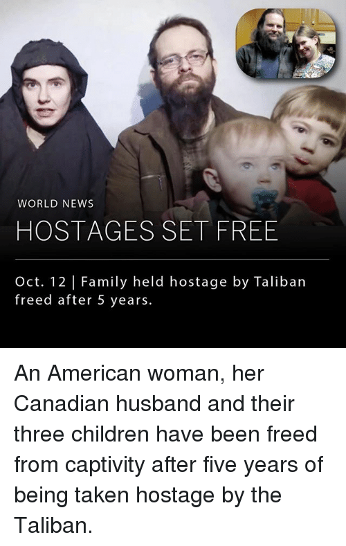 Children, Family, and Memes: WORLD NEWS  HOSTAGES SET FREE  Oct. 12 |Family held hostage by Taliban  freed after 5 years. An American woman, her Canadian husband and their three children have been freed from captivity after five years of being taken hostage by the Taliban.