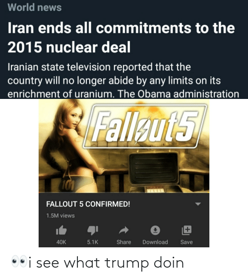 128i: World news  Iran ends all commitments to the  2015 nuclear deal  Iranian state television reported that the  country will no longer abide by any limits on its  enrichment of uranium. The Obama administration  Fallaut5  101  LELECSBE  FALLOUT 5 CONFIRMED!  1.5M views  40K  5.1K  Share  Download  Save 👀i see what trump doin