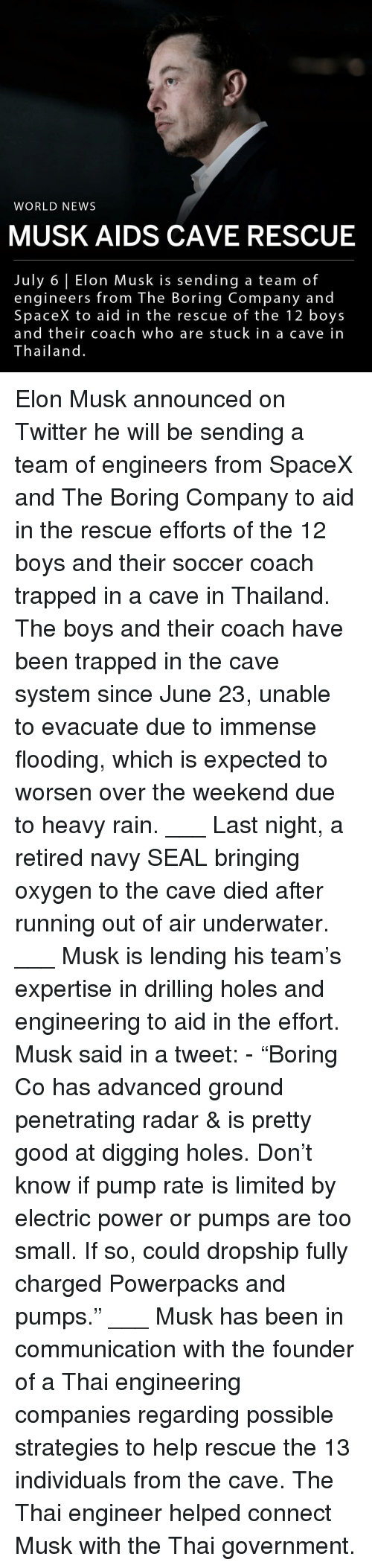 """drilling: WORLD NEWS  MUSK AIDS CAVE RESCUE  July 6 Elon Musk is sending a team of  engineers from The Boring Company and  SpaceX to aid in the rescue of the 12 boys  and their coach who are stuck in a cave in  Thailand. Elon Musk announced on Twitter he will be sending a team of engineers from SpaceX and The Boring Company to aid in the rescue efforts of the 12 boys and their soccer coach trapped in a cave in Thailand. The boys and their coach have been trapped in the cave system since June 23, unable to evacuate due to immense flooding, which is expected to worsen over the weekend due to heavy rain. ___ Last night, a retired navy SEAL bringing oxygen to the cave died after running out of air underwater. ___ Musk is lending his team's expertise in drilling holes and engineering to aid in the effort. Musk said in a tweet: - """"Boring Co has advanced ground penetrating radar & is pretty good at digging holes. Don't know if pump rate is limited by electric power or pumps are too small. If so, could dropship fully charged Powerpacks and pumps."""" ___ Musk has been in communication with the founder of a Thai engineering companies regarding possible strategies to help rescue the 13 individuals from the cave. The Thai engineer helped connect Musk with the Thai government."""