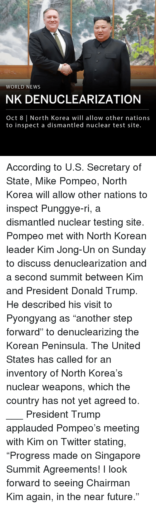 "Donald Trump, Future, and Kim Jong-Un: WORLD NEWS  NK DENUCLEARIZATION  Oct 8 | North Korea will allow other nations  to inspect a dismantled nuclear test site. According to U.S. Secretary of State, Mike Pompeo, North Korea will allow other nations to inspect Punggye-ri, a dismantled nuclear testing site. Pompeo met with North Korean leader Kim Jong-Un on Sunday to discuss denuclearization and a second summit between Kim and President Donald Trump. He described his visit to Pyongyang as ""another step forward"" to denuclearizing the Korean Peninsula. The United States has called for an inventory of North Korea's nuclear weapons, which the country has not yet agreed to. ___ President Trump applauded Pompeo's meeting with Kim on Twitter stating, ""Progress made on Singapore Summit Agreements! I look forward to seeing Chairman Kim again, in the near future."""