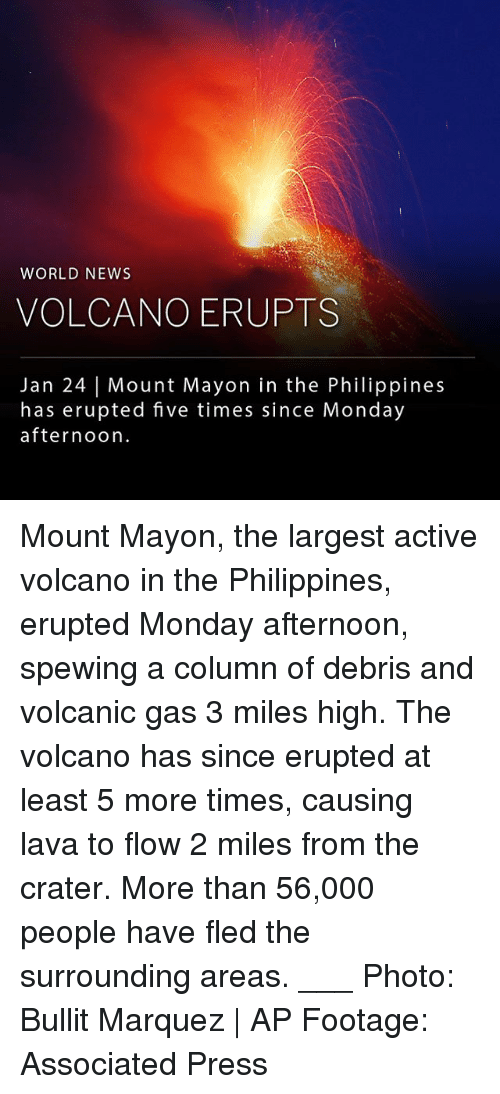 Memes, News, and Philippines: WORLD NEWS  VOLCANO ERUPTS  Jan 24 | Mount Mayon in the Philippines  has erupted five times since Monday  afternoon Mount Mayon, the largest active volcano in the Philippines, erupted Monday afternoon, spewing a column of debris and volcanic gas 3 miles high. The volcano has since erupted at least 5 more times, causing lava to flow 2 miles from the crater. More than 56,000 people have fled the surrounding areas. ___ Photo: Bullit Marquez | AP Footage: Associated Press
