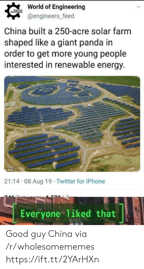 Engineers: World of Engineering  WORLD  NNLLAE  @engineers_feed  China built a 250-acre solar farm  shaped like a giant panda in  order to get more young people  interested in renewable energy.  DEPA  21:14 08 Aug 19 Twitter for iPhone  liked that  Everyone Good guy China via /r/wholesomememes https://ift.tt/2YArHXn