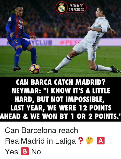 "Memes, 🤖, and Madrid: WORLD OF  GALACTICOS  CAN BARCA CATCH MADRID?  NEYMAR: ""I KNOW IT'S A LITTLE  HARD, BUT NOT IMPOSSIBLE  LAST YEAR, WE WERE 12 POINTS  AHEAD & WE WON BY 1 OR 2 POINTS."" Can Barcelona reach RealMadrid in Laliga❓🤔 🅰️ Yes 🅱️ No"