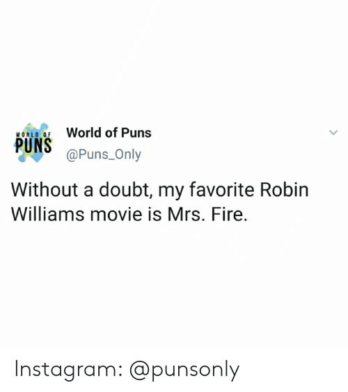 Fire, Instagram, and Puns: World of Puns  WORLD OF  @Puns_Only  Without a doubt, my favorite Robin  Williams movie is Mrs. Fire. Instagram: @punsonly