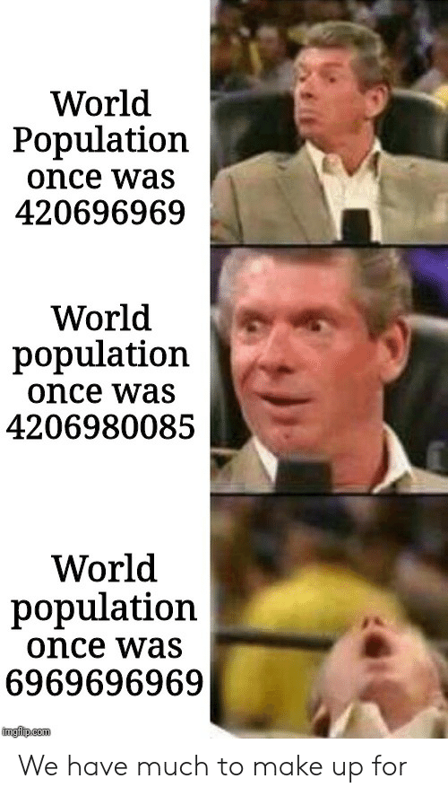 World, World Population, and Dank Memes: World  Population  once was  420696969  World  population  once was  4206980085  World  population  once was  6969696969  imgiip.com We have much to make up for