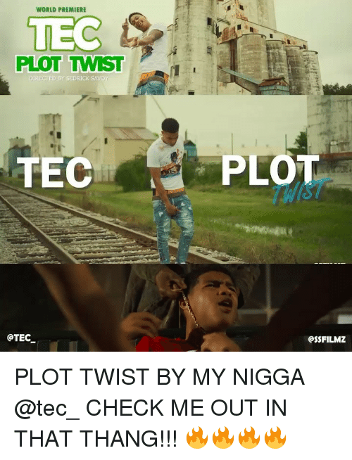 Memes, My Nigga, and World: WORLD PREMIERE  TEC  PLOT TWIST  DIRECTED BY SEDRICK SAVO  PLOT  THIST  OTEC  OSSFILM7Z PLOT TWIST BY MY NIGGA @tec_ CHECK ME OUT IN THAT THANG!!! 🔥🔥🔥🔥