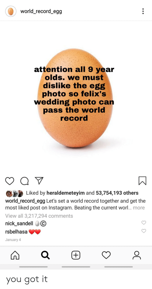 Instagram, Nick, and Record: world_record_egg  attention all 9 year  olds. we must  dislike the egg  photo so felix's  wedding  pass the world  record  photo can  Liked by heraldemeteyim and 53,754,193 others  world_record_egg Let's set a world record together and get the  most liked post on Instagram. Beating the current worl... more  View all 3,217,294 comments  nick_sandell  rsbelhasa  January 4  (+) you got it