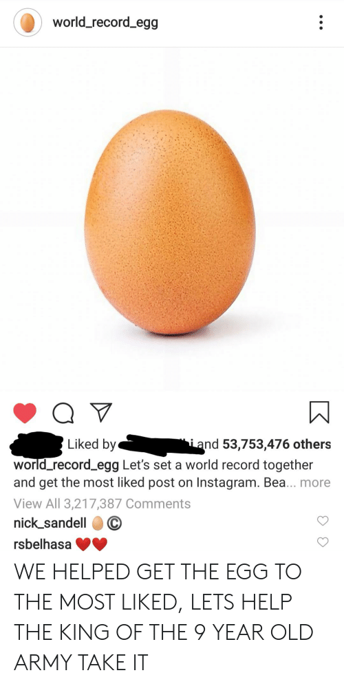 Instagram, Army, and Help: world_record_egg  Liked by  iand 53,753,476 others  world_record_egg Let's set a world record together  and get the most liked post on Instagram. Bea... more  View All 3,217,387 Comments  nick_sandell  rsbelhasa WE HELPED GET THE EGG TO THE MOST LIKED, LETS HELP THE KING OF THE 9 YEAR OLD ARMY TAKE IT