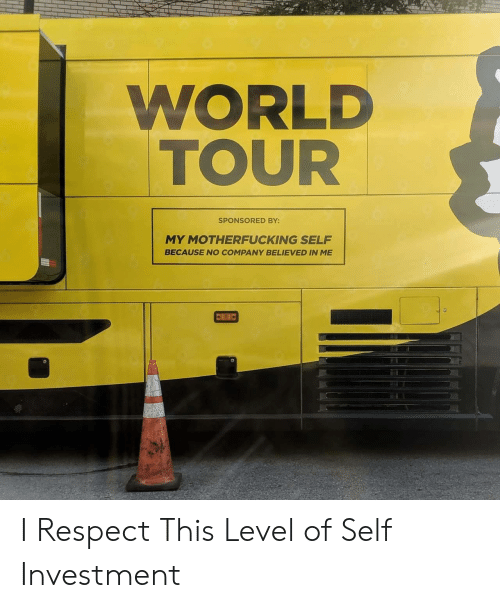 tour: WORLD  TOUR  SPONSORED BY:  MY MOTHERFUCKING SELF  BECAUSE NO COMPANY BELIEVED IN ME I Respect This Level of Self Investment