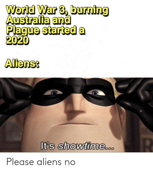 Aliens: World War 3, burning  Australia and  Plague started a  2020  Aliens:  It's showtime... Please aliens no