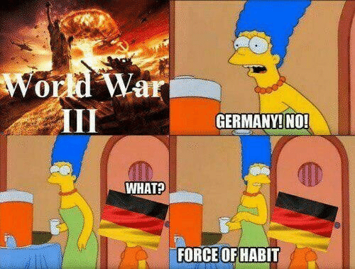 Germany, World, and World War III: World War  III  GERMANY! NO!  WHAT?  FORCE OF HABIT