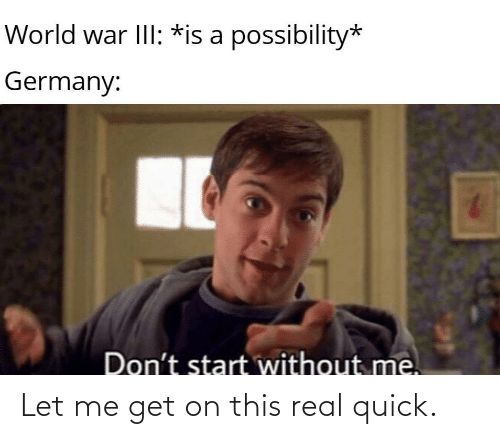 Get On: World war III: *is a possibility*  Germany:  Don't start without me. Let me get on this real quick.