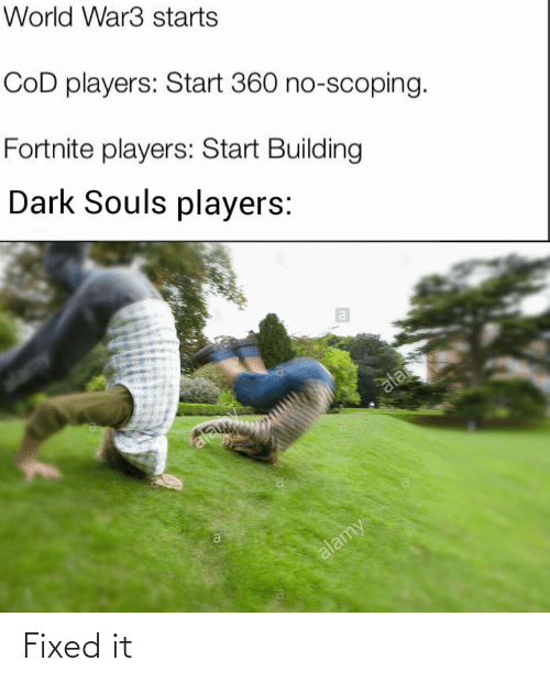 players: World War3 starts  CoD players: Start 360 no-scoping.  Fortnite players: Start Building  Dark Souls players:  ala  ala  alamy Fixed it