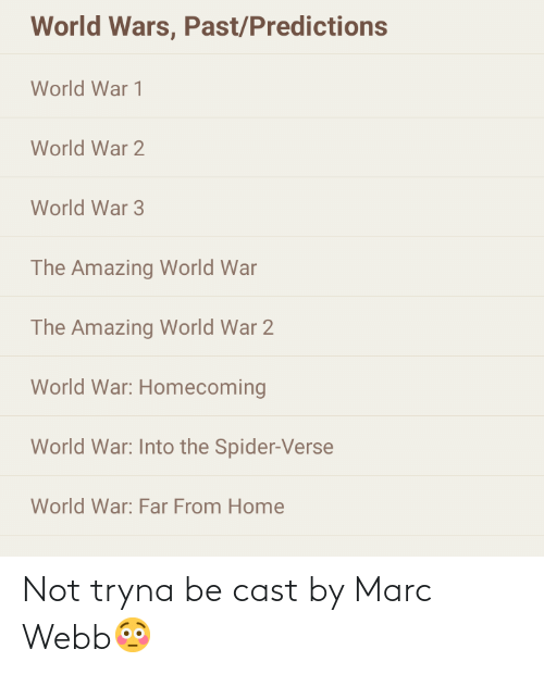Webb: World Wars, Past/Predictions  World War 1  World War 2  World War 3  The Amazing World War  The Amazing World War 2  World War: Homecoming  World War: Into the Spider-Verse  World War: Far From Home Not tryna be cast by Marc Webb😳