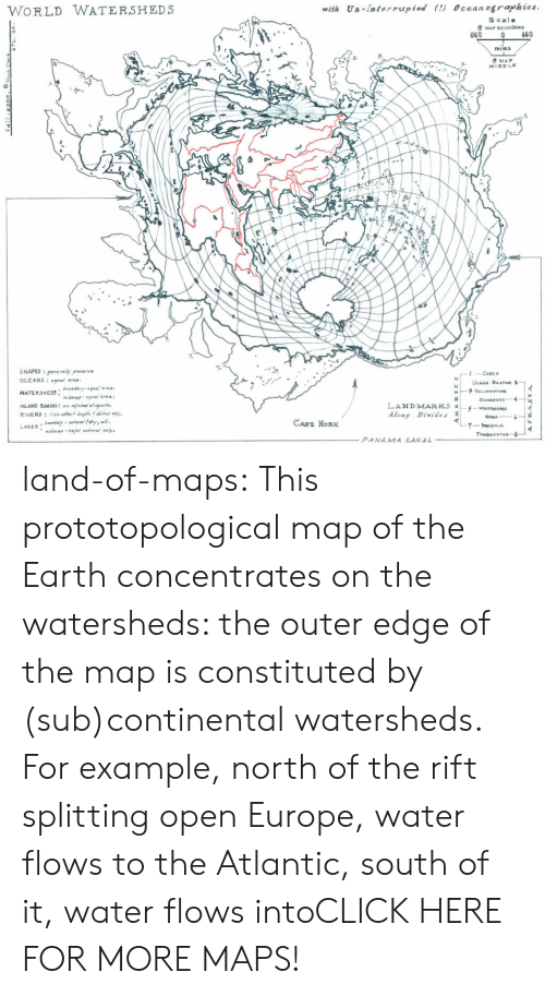 panama canal: WORLD WATERSHEDS  with Un Interrupted (!) Ocean ographies  S cale  MAP BOUNDARY  660  0 660  miles  MAP  MIDDLE  0  SHAPES : en enallyp..ng  Cuzco  ULAAN BAATAR  3  Along Divides  CAPE HORN  midmapmjor natral saly.  Tombou crou--8  PANAMA CANAL land-of-maps:  This prototopological map of the Earth concentrates on the watersheds: the outer edge of the map is constituted by (sub)continental watersheds. For example, north of the rift splitting open Europe, water flows to the Atlantic, south of it, water flows intoCLICK HERE FOR MORE MAPS!