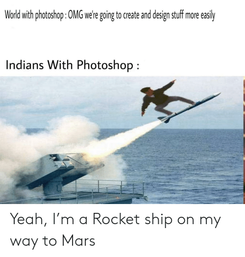 Photoshop, Yeah, and Mars: World with photoshop: 0MG were going to create and design stuff more  easily  Indians With Photoshop Yeah, I'm a Rocket ship on my way to Mars