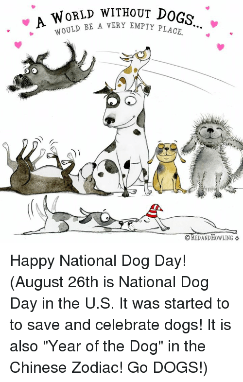 "Dog Day: WoRLD WITHouT DOGs  E A VERY EMPTY PLACE.  CREDAND HOWLING Happy National Dog Day!    (August 26th is National Dog Day in the U.S.  It was started to to save and celebrate dogs!  It is also ""Year of the Dog"" in the Chinese Zodiac!  Go DOGS!)"