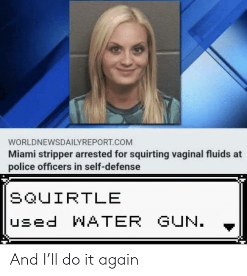 Police: WORLDNEWSDAILYREPORT.COM  Miami stripper arrested for squirting vaginal fluids at  police officers in self-defense  SQUIRTLE  used WATER GUN. And I'll do it again