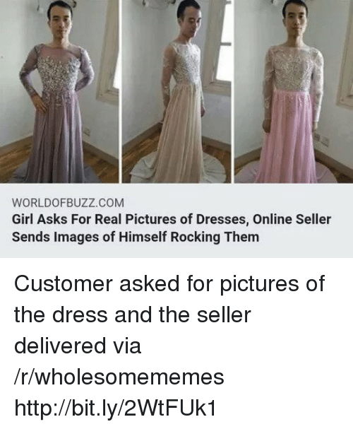 The Dress: WORLDOFBUZZ.COM  Girl Asks For Real Pictures of Dresses, Online Seller  Sends Images of Himself Rocking Them Customer asked for pictures of the dress and the seller delivered via /r/wholesomememes http://bit.ly/2WtFUk1