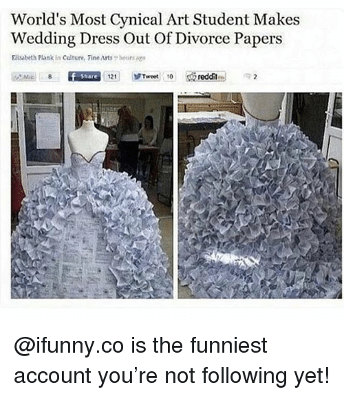 Plank: World's Most Cynical Art Student Makes  Wedding Dress Out Of Divorce Papers  Elizabeth Plank in Culture, Fine Arts 7 hoursago  Share  121 |  ゾTweet, 10  reddit @ifunny.co is the funniest account you're not following yet!