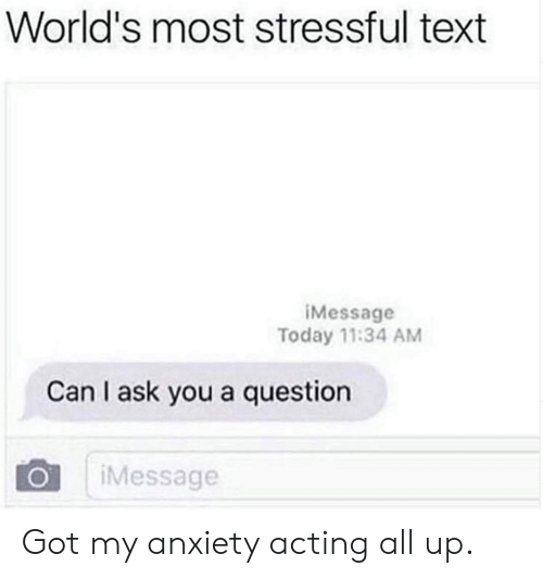 I Ask You: World's most stressful text  iMessage  Today 11:34 AM  Can I ask you a question  Message Got my anxiety acting all up.