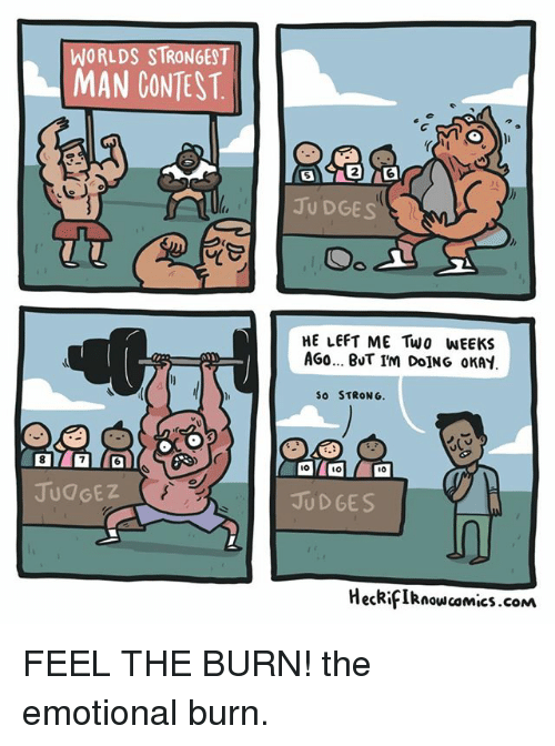Memes, 🤖, and Ios: WORLDS STRONGEST  MAN CONTEST  JUDGES  Oo  HE LEFT ME Two WEEKS  AGa... BuT IM DoING oKAY  SO STRONG.  IO  JUDGES  HeckifIknowcamics.coM FEEL THE BURN! the emotional burn.