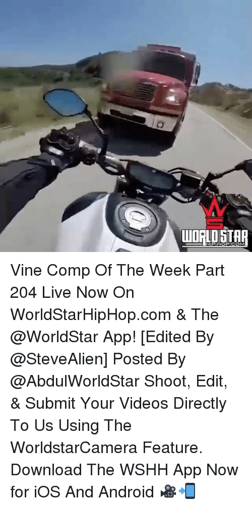 The Worldstar: WORLDSTAR Vine Comp Of The Week Part 204 Live Now On WorldStarHipHop.com & The @WorldStar App! [Edited By @SteveAlien] Posted By @AbdulWorldStar Shoot, Edit, & Submit Your Videos Directly To Us Using The WorldstarCamera Feature. Download The WSHH App Now for iOS And Android 🎥📲