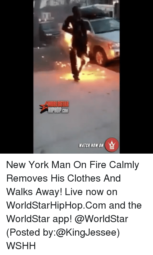 The Worldstar: WORLDSTAR  WATCH NOW ON New York Man On Fire Calmly Removes His Clothes And Walks Away! Live now on WorldStarHipHop.Com and the WorldStar app! @WorldStar (Posted by:@KingJessee) WSHH
