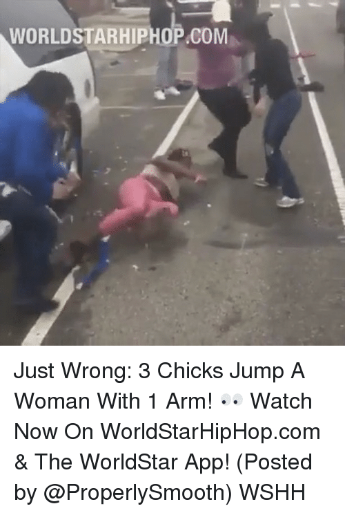 The Worldstar: WORLDSTARHIPHOP.COM Just Wrong: 3 Chicks Jump A Woman With 1 Arm! 👀 Watch Now On WorldStarHipHop.com & The WorldStar App! (Posted by @ProperlySmooth) WSHH