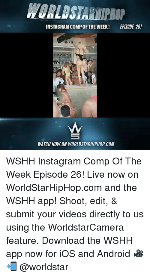 Downloadable: WORLDSTARHIPHOP  INSTAGRAM COMP OFTHE WEEK!  EPISODE 26!  WATCH NOW ON WORLDSTARHIPHOP.COM WSHH Instagram Comp Of The Week Episode 26! Live now on WorldStarHipHop.com and the WSHH app! Shoot, edit, & submit your videos directly to us using the WorldstarCamera feature. Download the WSHH app now for iOS and Android 🎥📲 @worldstar