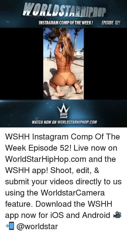 worldstarhiphop.com: WORLDSTARHIPHOP  INSTAGRAM COMP OFTHE WEEK!  EPISODE 52!  WATCH NOW ON WORLDSTARHIPHOP.COM WSHH Instagram Comp Of The Week Episode 52! Live now on WorldStarHipHop.com and the WSHH app! Shoot, edit, & submit your videos directly to us using the WorldstarCamera feature. Download the WSHH app now for iOS and Android 🎥📲 @worldstar