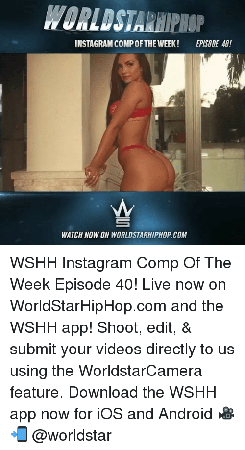 Android, Instagram, and Memes: WORLDSTARHIPHOP  INSTAGRAM COMPOFTHE WEEK EPISODE 40!  WATCH NOW ON WORLDSTARHIPHOP.COM WSHH Instagram Comp Of The Week Episode 40! Live now on WorldStarHipHop.com and the WSHH app! Shoot, edit, & submit your videos directly to us using the WorldstarCamera feature. Download the WSHH app now for iOS and Android 🎥📲 @worldstar