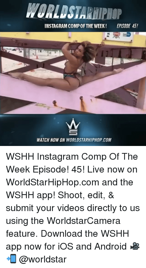 Android, Instagram, and Memes: WORLDSTARHIPHOP  INSTAGRAM COMPOFTHE WEEK!  EPISODE 45!  WATCH NOW ON WORLDSTARHIPHOP COM WSHH Instagram Comp Of The Week Episode! 45! Live now on WorldStarHipHop.com and the WSHH app! Shoot, edit, & submit your videos directly to us using the WorldstarCamera feature. Download the WSHH app now for iOS and Android 🎥📲 @worldstar