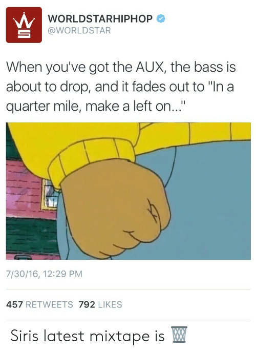 """Siri, Worldstar, and Worldstarhiphop: WORLDSTARHIPHOP  @WORLDSTAR  When you've got the AUX, the bass is  about to drop, and it fades out to """"In a  quarter mile, make a left on...""""  7/30/16, 12:29 PM  457 RETWEETS 792 LIKES Siris latest mixtape is 🗑"""