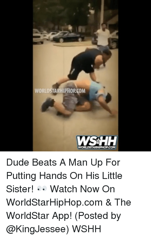 The Worldstar: WORLDSTARHIPHOPCOM  WWSAHH  WORLDSTARHIPHOPCOM Dude Beats A Man Up For Putting Hands On His Little Sister! 👀 Watch Now On WorldStarHipHop.com & The WorldStar App! (Posted by @KingJessee) WSHH